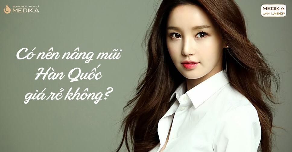 Có nên nâng mũi Hàn Quốc giá rẻ không? - Nangmuislinedep.com.vn