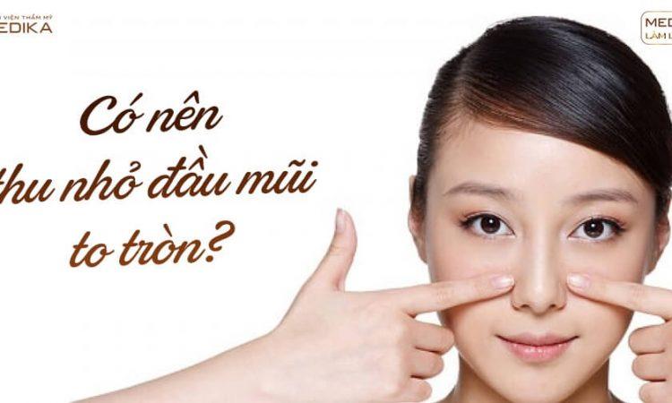 Có nên thu nhỏ đầu mũi to tròn? - Nangmuislinedep.com.vn