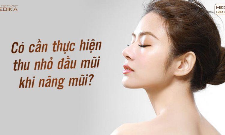 Có cần thực hiện thu nhỏ đầu mũi khi nâng mũi từ Nangmuislinedep.com.vn?